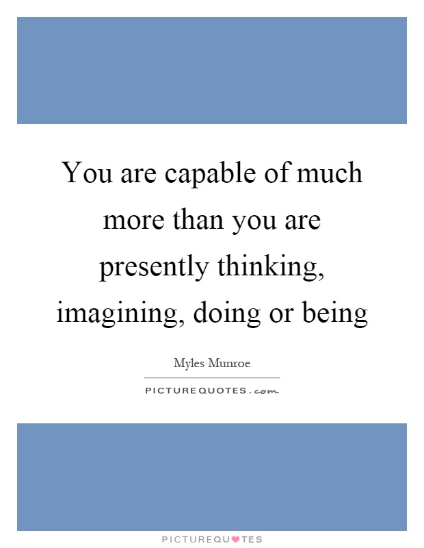 You are capable of much more than you are presently thinking, imagining, doing or being Picture Quote #1