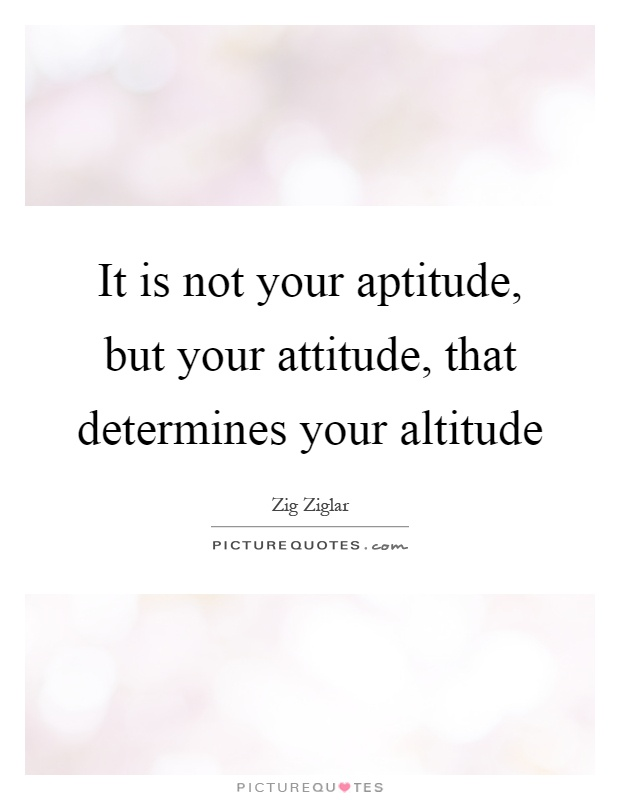 It is not your aptitude, but your attitude, that determines your altitude Picture Quote #1