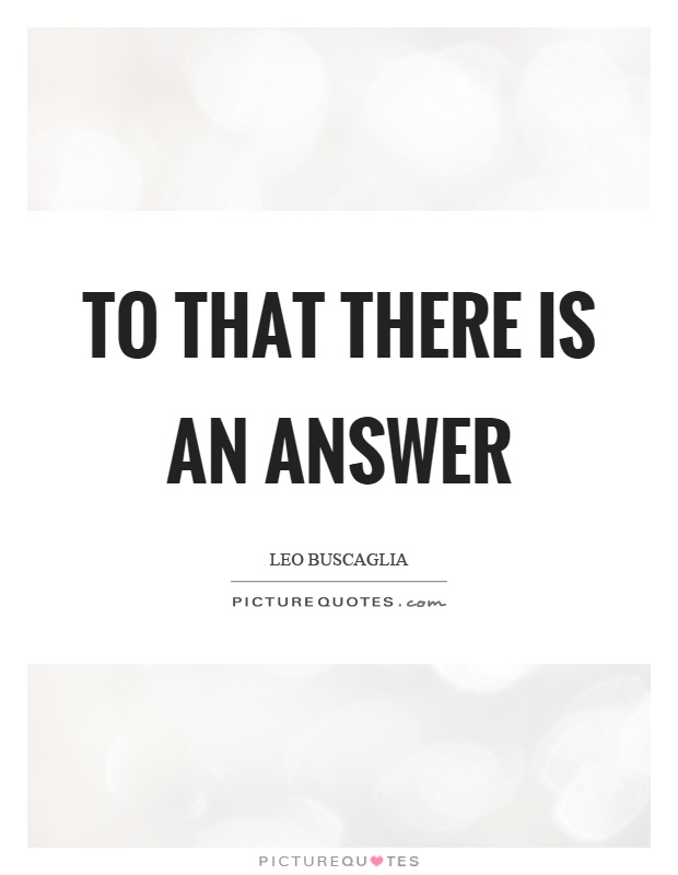 To that there is an answer Picture Quote #1