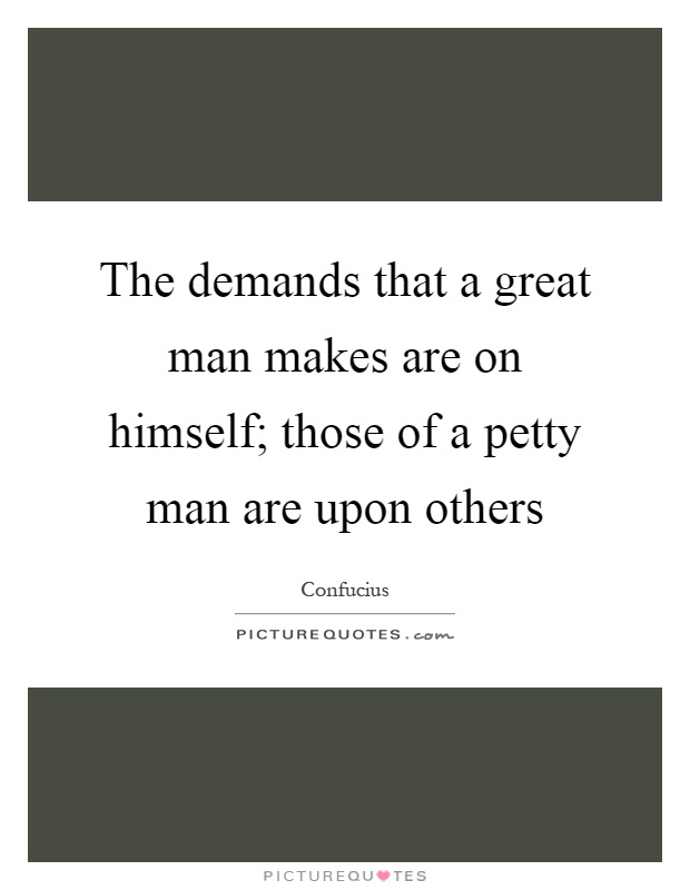 The demands that a great man makes are on himself; those of a petty man are upon others Picture Quote #1
