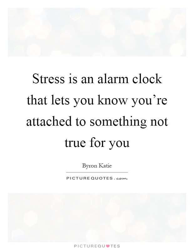 Stress is an alarm clock that lets you know you're attached to something not true for you Picture Quote #1