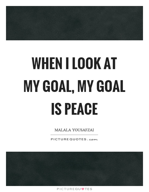 When I look at my goal, my goal is peace Picture Quote #1