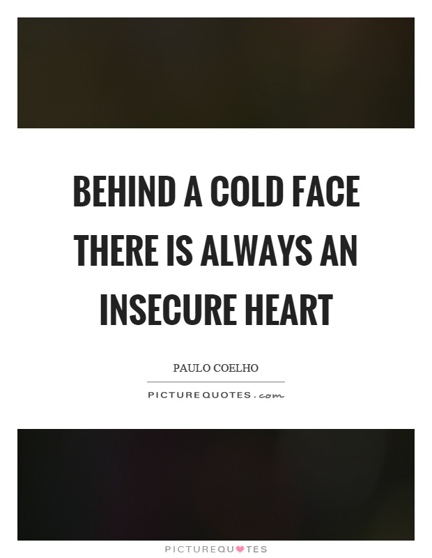 Behind a cold face there is always an insecure heart Picture Quote #1