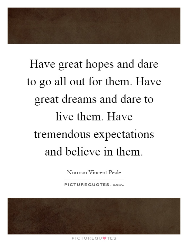 Have great hopes and dare to go all out for them. Have great dreams and dare to live them. Have tremendous expectations and believe in them Picture Quote #1