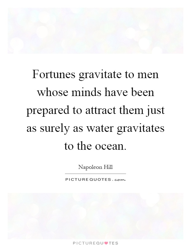 Fortunes gravitate to men whose minds have been prepared to attract them just as surely as water gravitates to the ocean Picture Quote #1