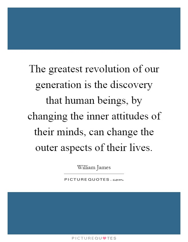 The greatest revolution of our generation is the discovery that human beings, by changing the inner attitudes of their minds, can change the outer aspects of their lives Picture Quote #1