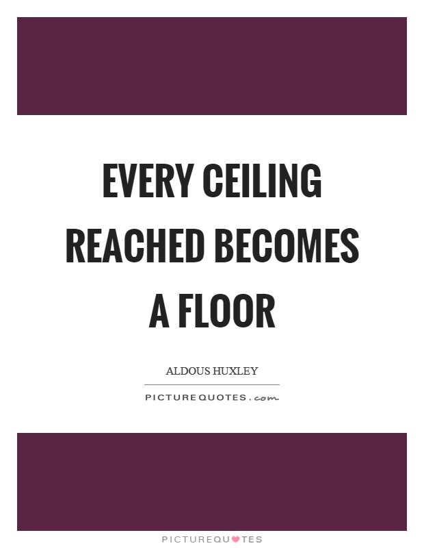 Every ceiling reached becomes a floor Picture Quote #1