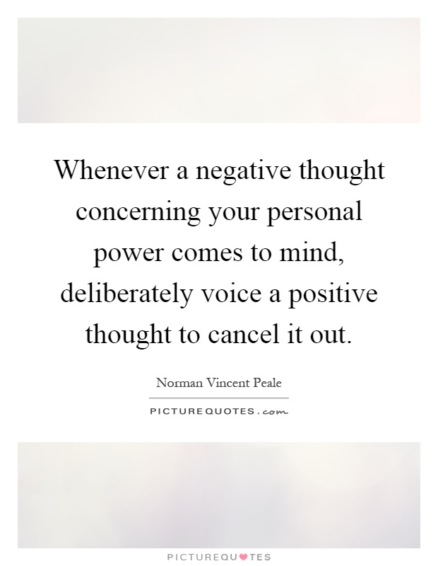 Whenever a negative thought concerning your personal power comes to mind, deliberately voice a positive thought to cancel it out Picture Quote #1