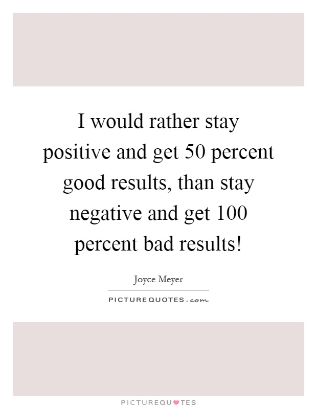 I would rather stay positive and get 50 percent good results, than stay negative and get 100 percent bad results! Picture Quote #1