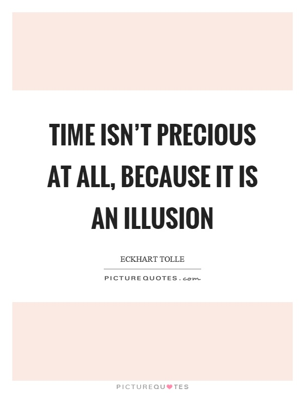 Time isn't precious at all, because it is an illusion Picture Quote #1