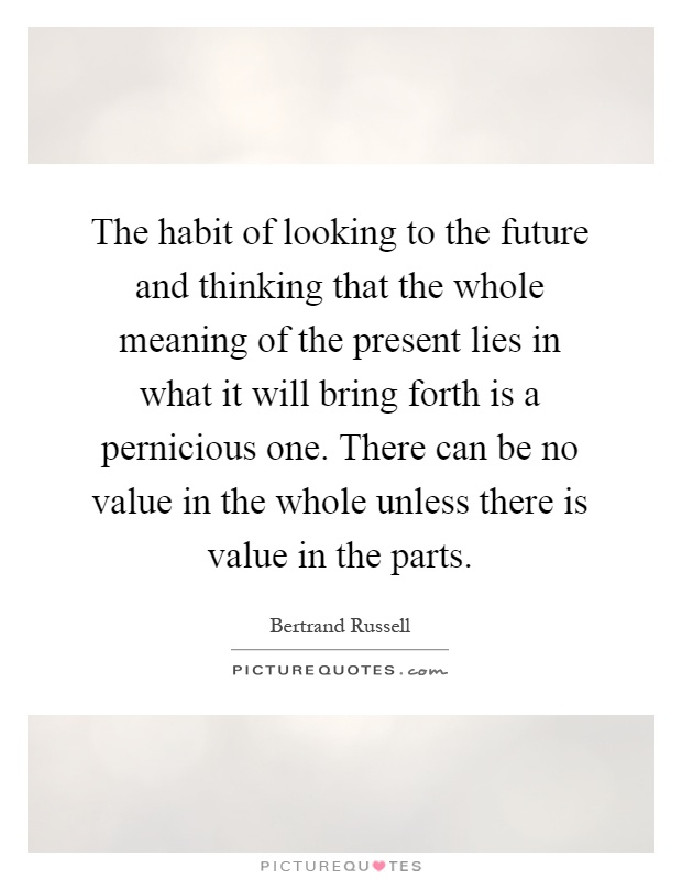 The habit of looking to the future and thinking that the whole meaning of the present lies in what it will bring forth is a pernicious one. There can be no value in the whole unless there is value in the parts Picture Quote #1