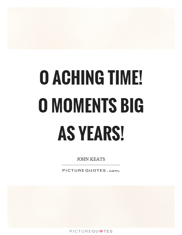 O aching time! O moments big as years! Picture Quote #1