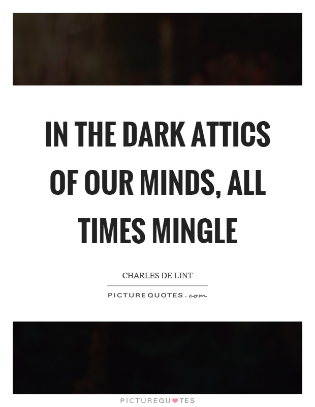 In the dark attics of our minds, all times mingle Picture Quote #1