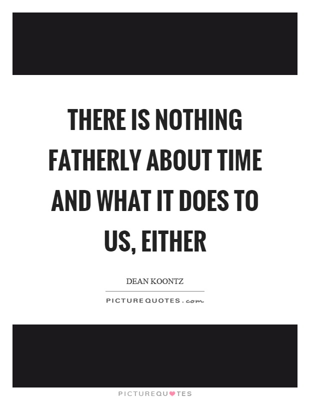 There is nothing fatherly about time and what it does to us, either Picture Quote #1