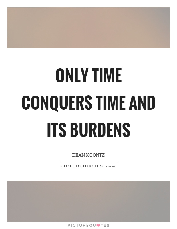 Only time conquers time and its burdens Picture Quote #1