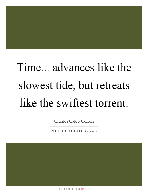 Time... advances like the slowest tide, but retreats like the swiftest torrent Picture Quote #1