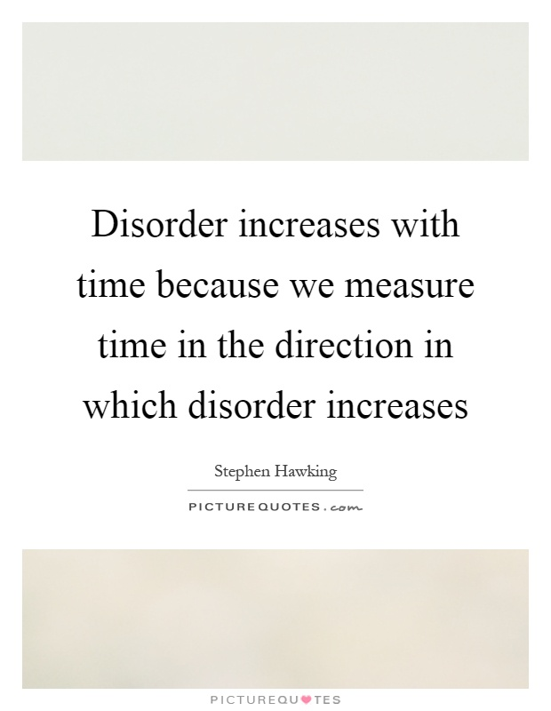 Disorder increases with time because we measure time in the direction in which disorder increases Picture Quote #1