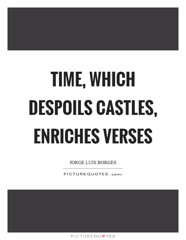 Time, which despoils castles, enriches verses Picture Quote #1