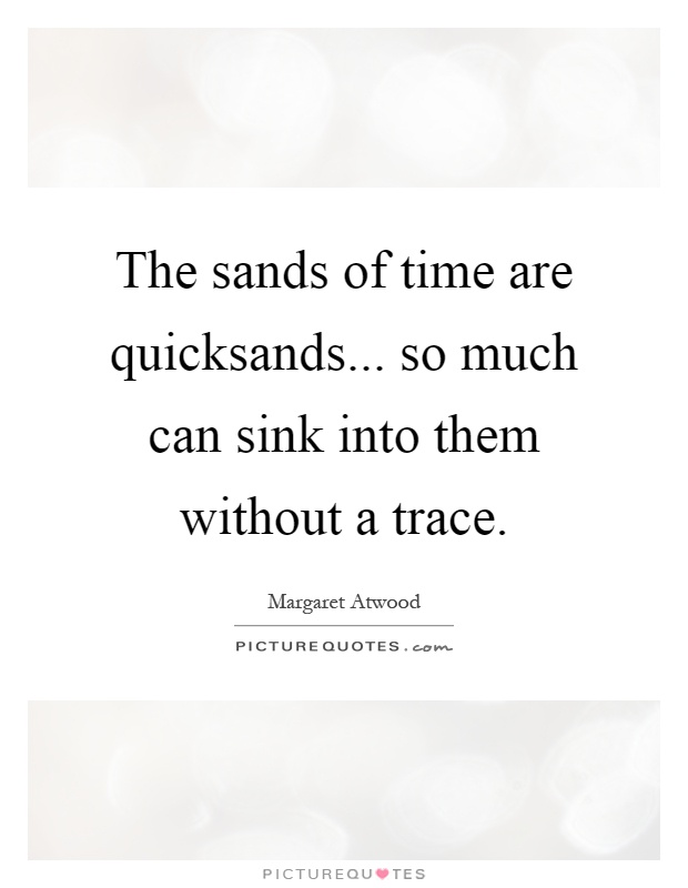The sands of time are quicksands... so much can sink into them without a trace Picture Quote #1