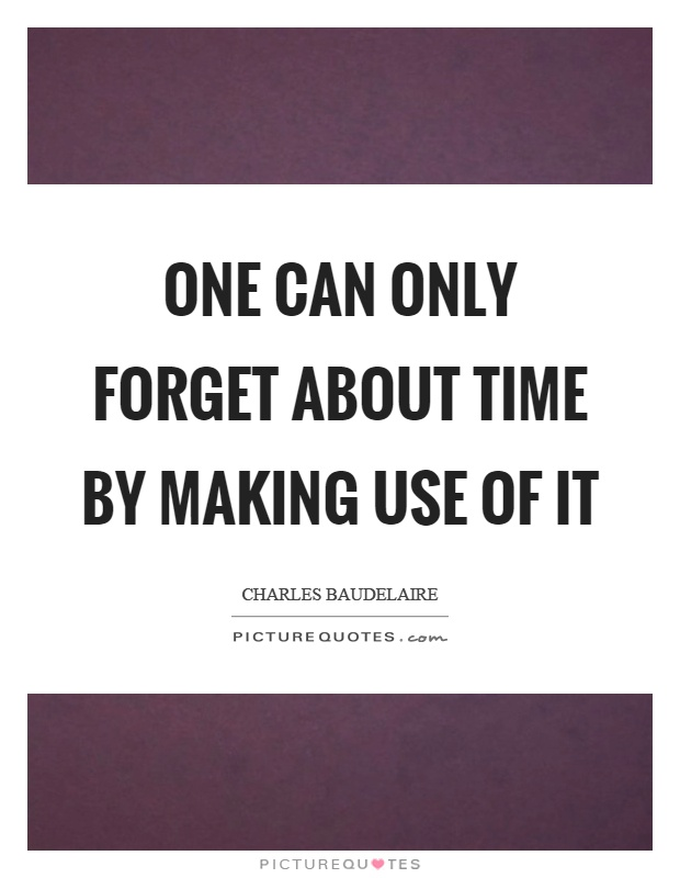 One can only forget about time by making use of it Picture Quote #1