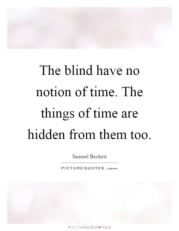 The blind have no notion of time. The things of time are hidden from them too Picture Quote #1