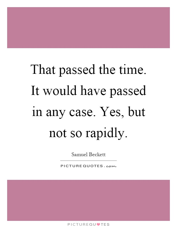 That passed the time. It would have passed in any case. Yes, but not so rapidly Picture Quote #1