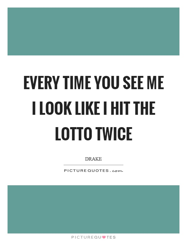Every time you see me I look like I hit the lotto twice Picture Quote #1