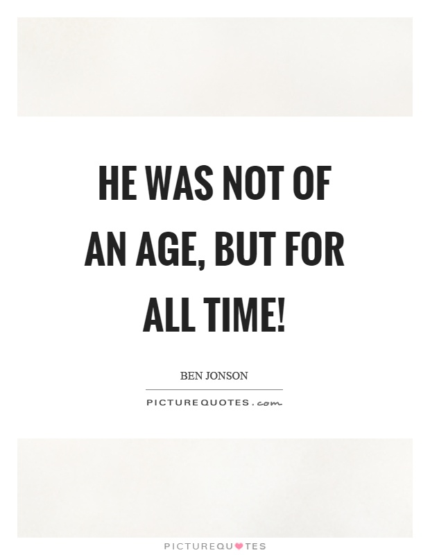 He was not of an age, but for all time! Picture Quote #1