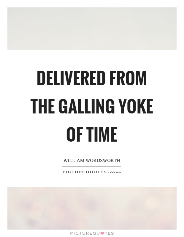 Delivered from the galling yoke of time Picture Quote #1