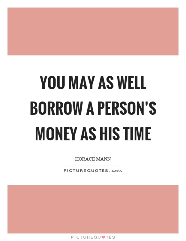 You may as well borrow a person's money as his time Picture Quote #1
