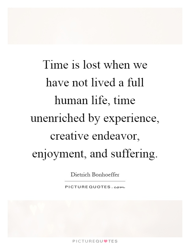 Time is lost when we have not lived a full human life, time unenriched by experience, creative endeavor, enjoyment, and suffering Picture Quote #1