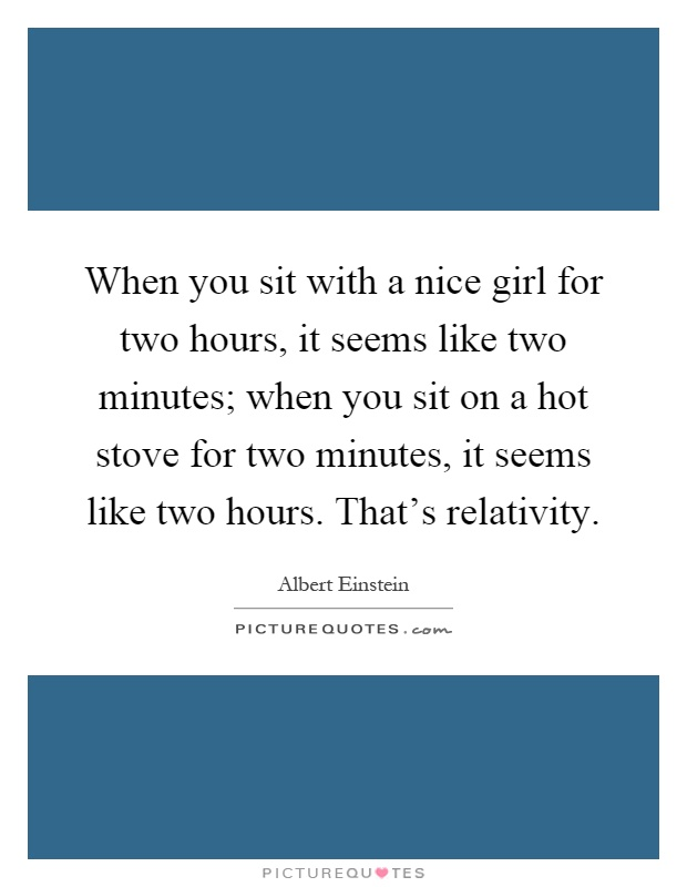 When you sit with a nice girl for two hours, it seems like two minutes; when you sit on a hot stove for two minutes, it seems like two hours. That's relativity Picture Quote #1