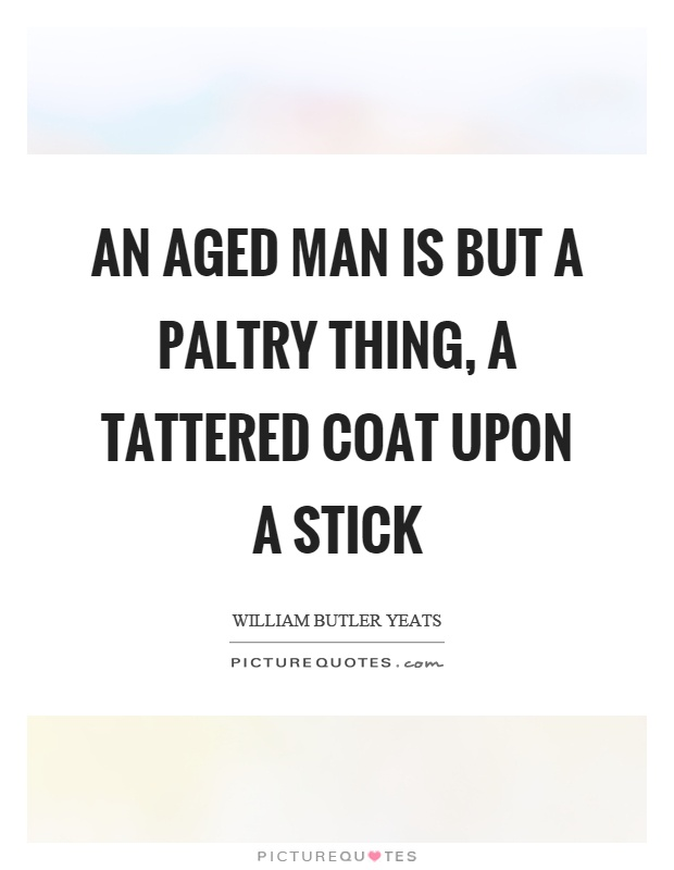 An aged man is but a paltry thing, a tattered coat upon a stick Picture Quote #1