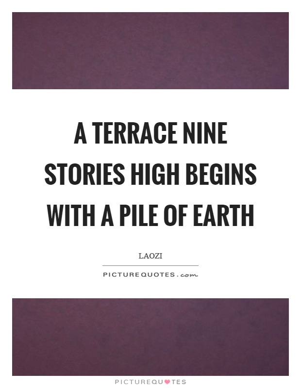a terrace nine stories high begins with a pile of earth