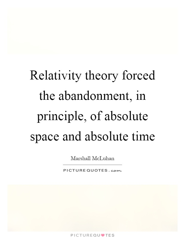 Relativity theory forced the abandonment, in principle, of absolute space and absolute time Picture Quote #1