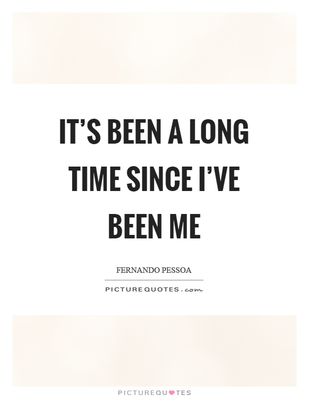 It's been a long time since I've been me Picture Quote #1