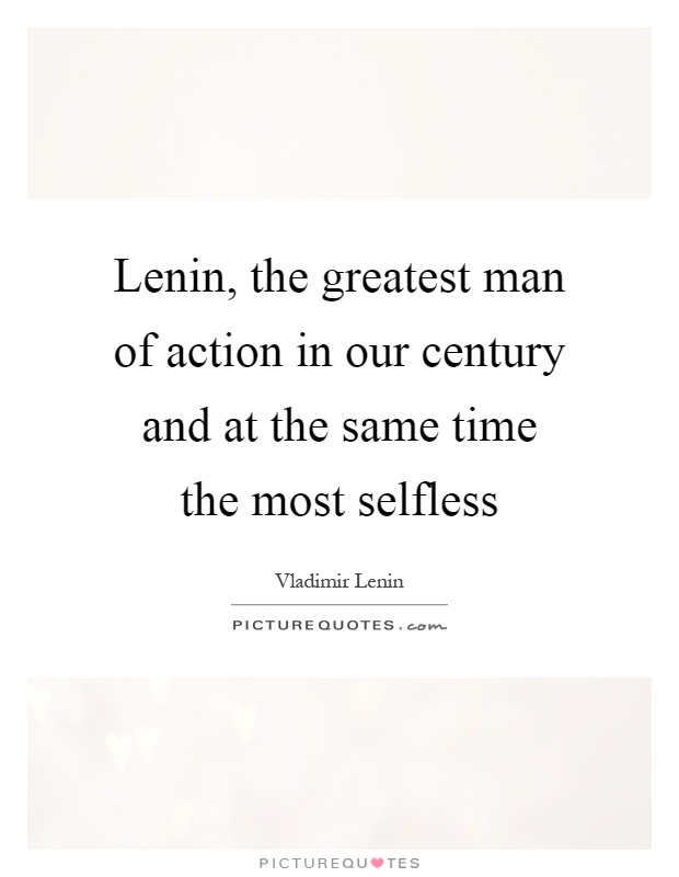 Lenin, the greatest man of action in our century and at the same time the most selfless Picture Quote #1