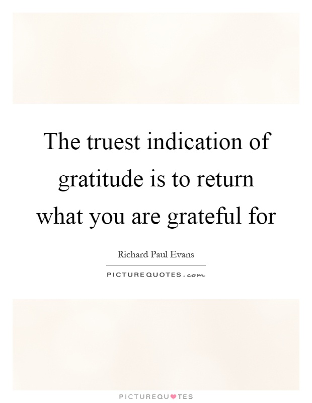 The truest indication of gratitude is to return what you are grateful for Picture Quote #1
