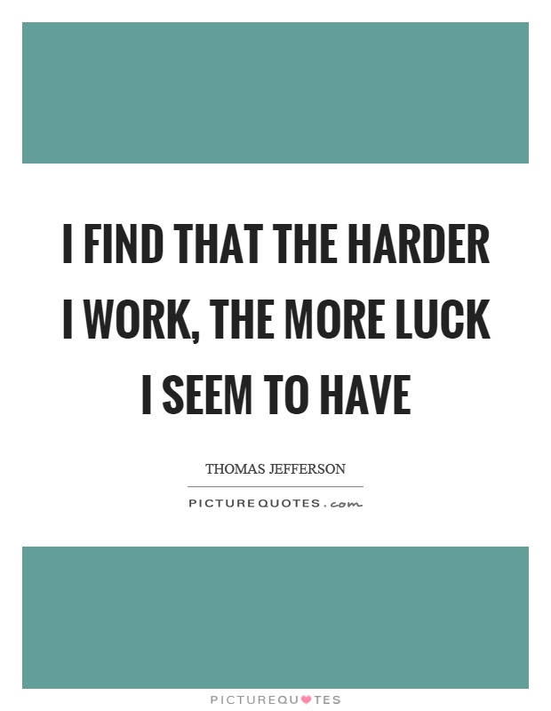 I find that the harder I work, the more luck I seem to have Picture Quote #1