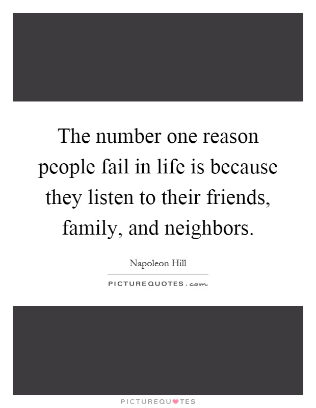 The number one reason people fail in life is because they listen to their friends, family, and neighbors Picture Quote #1