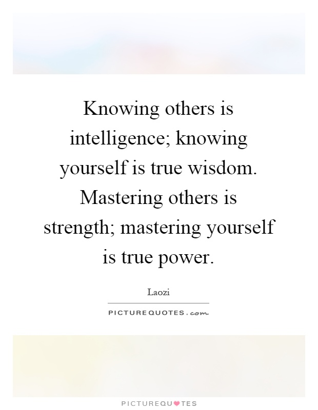 Knowing others is intelligence; knowing yourself is true wisdom. Mastering others is strength; mastering yourself is true power Picture Quote #1