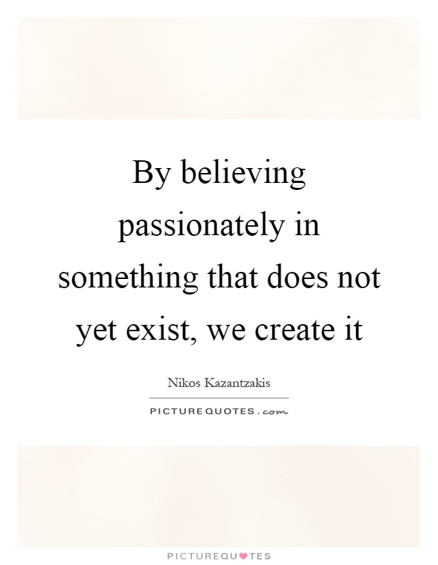 By believing passionately in something that does not yet exist, we create it Picture Quote #1