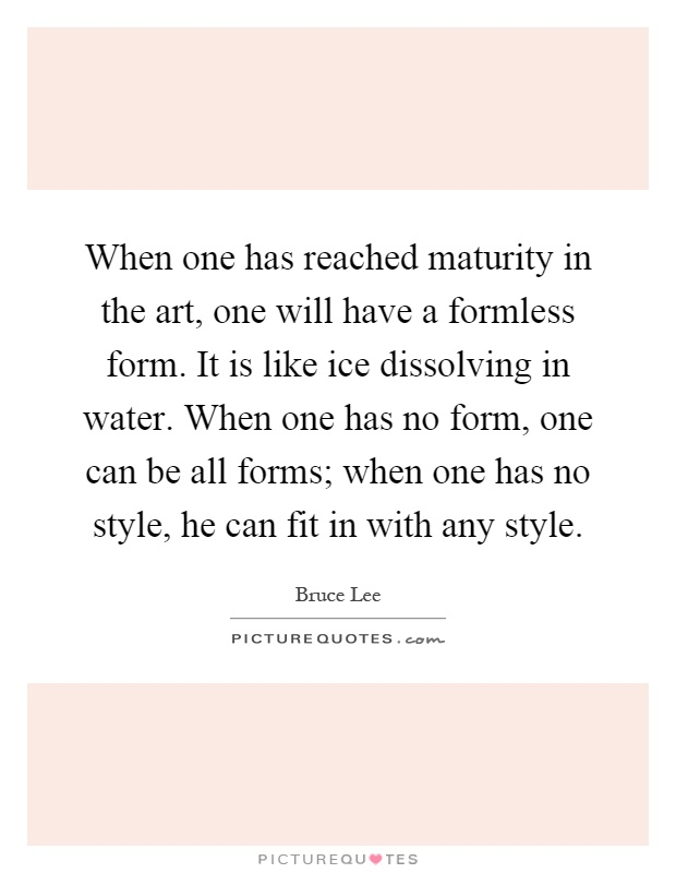 When one has reached maturity in the art, one will have a formless form. It is like ice dissolving in water. When one has no form, one can be all forms; when one has no style, he can fit in with any style Picture Quote #1