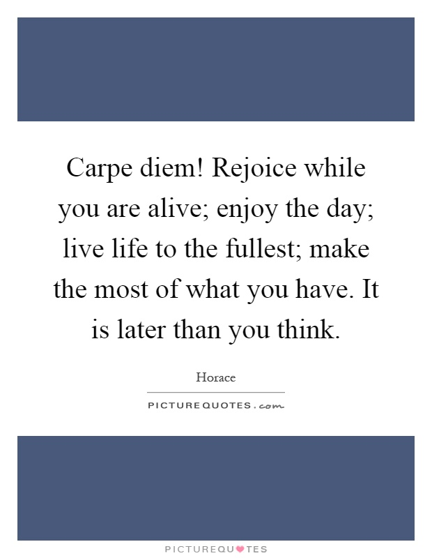 Carpe diem! Rejoice while you are alive; enjoy the day; live life to the fullest; make the most of what you have. It is later than you think Picture Quote #1