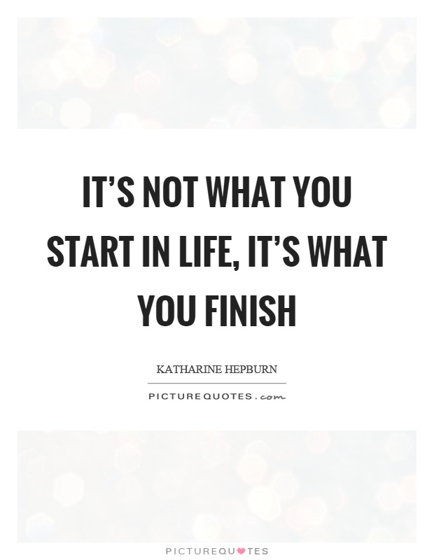 It's not what you start in life, it's what you finish Picture Quote #1