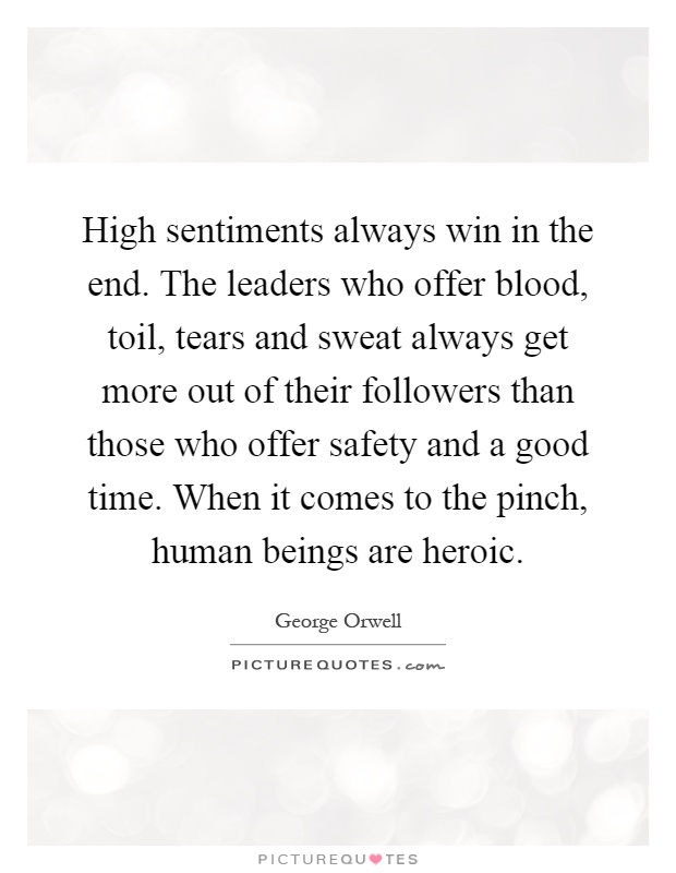 High sentiments always win in the end. The leaders who offer blood, toil, tears and sweat always get more out of their followers than those who offer safety and a good time. When it comes to the pinch, human beings are heroic Picture Quote #1