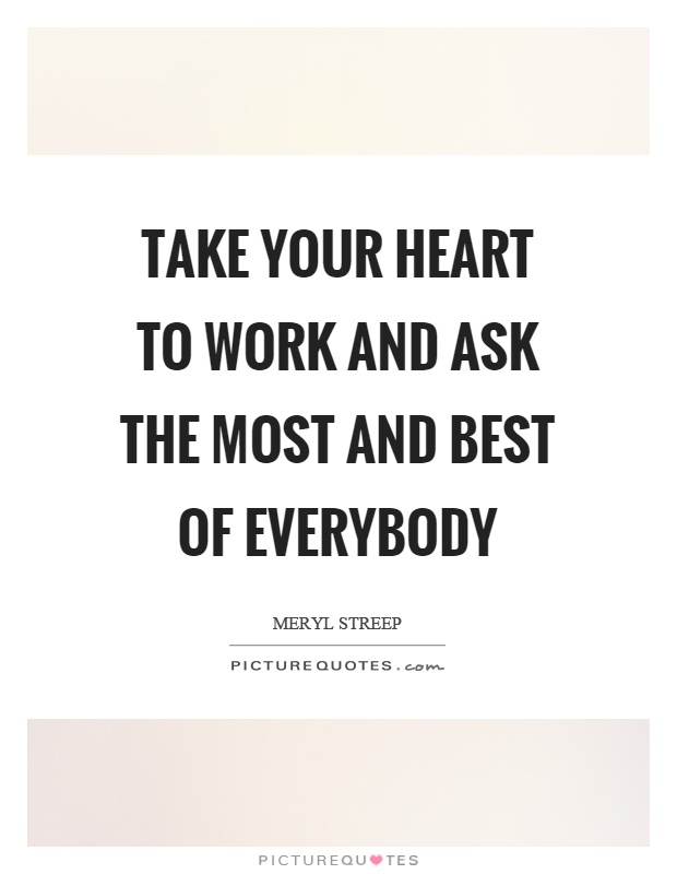 Take your heart to work and ask the most and best of everybody Picture Quote #1