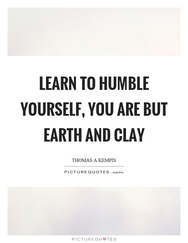 Learn to humble yourself, you are but earth and clay Picture Quote #1