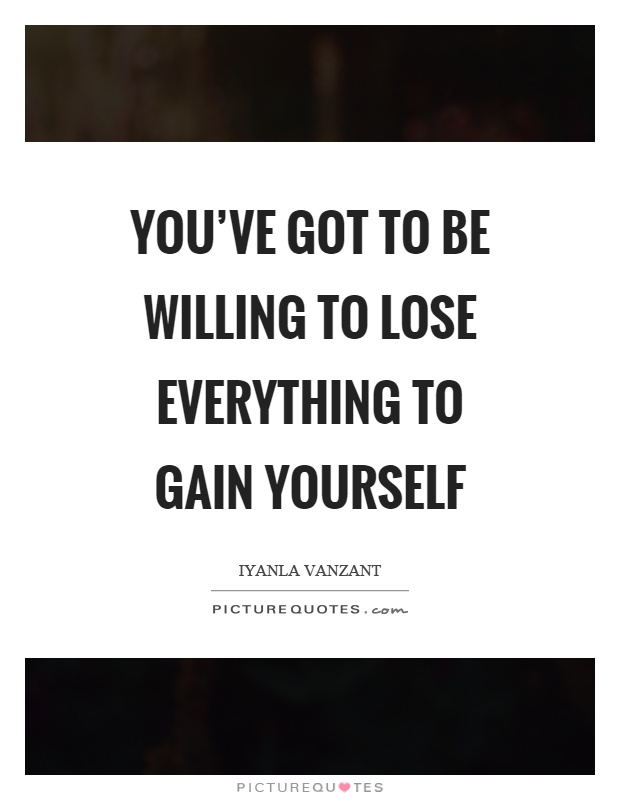 You've got to be willing to lose everything to gain yourself Picture Quote #1