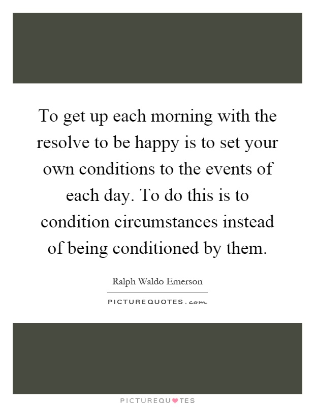 Each Morning We Are Born Again What We Do Today Is What: To Get Up Each Morning With The Resolve To Be Happy Is To